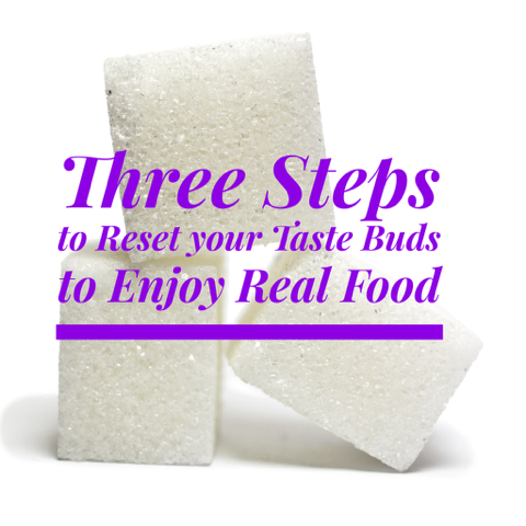 3 Steps to Reset your Tastebuds to Enjoy Real Food